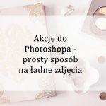 Akcje do Photoshopa – prosty sposób na ładne zdjęcia